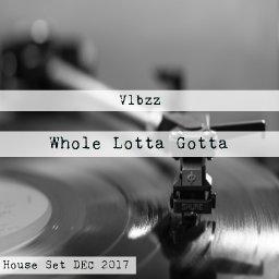 Whole Lotta Gotta (House Set DEC 2017)