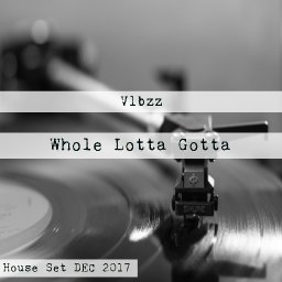 Whole Lotta Gotta (House Set DEC 2017)